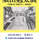 平成28年度特別企画展 須田剋太展 -司馬遼太郎『街道をゆく』挿絵原画-